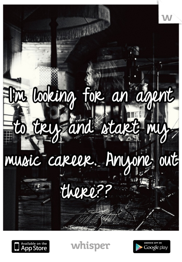 I'm looking for an agent to try and start my music career. Anyone out there??