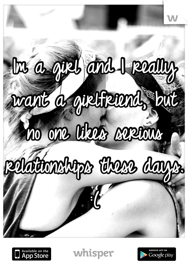 Im a girl and I really want a girlfriend, but no one likes serious relationships these days. :(