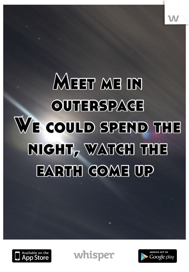 Meet me in outerspace  We could spend the night, watch the earth come up