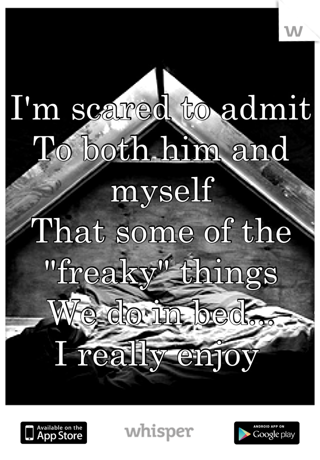 "I'm scared to admit To both him and myself That some of the ""freaky"" things We do in bed... I really enjoy"