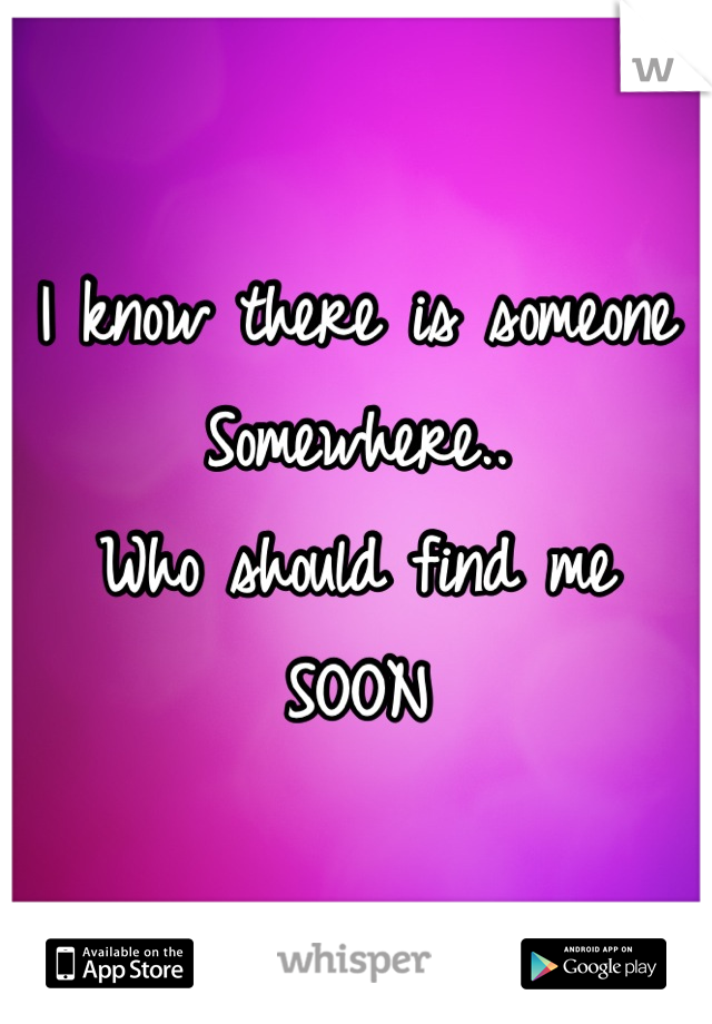 I know there is someone Somewhere.. Who should find me SOON