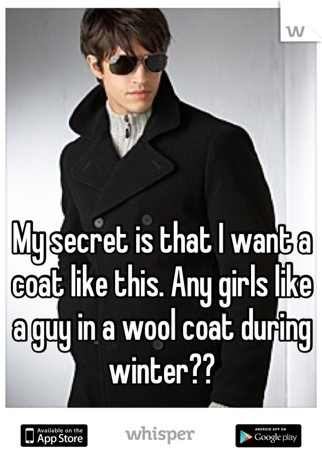 My secret is that I want a coat like this. Any girls like a guy in a wool coat during winter??