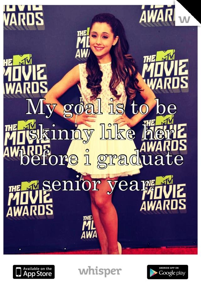My goal is to be skinny like her before i graduate senior year.
