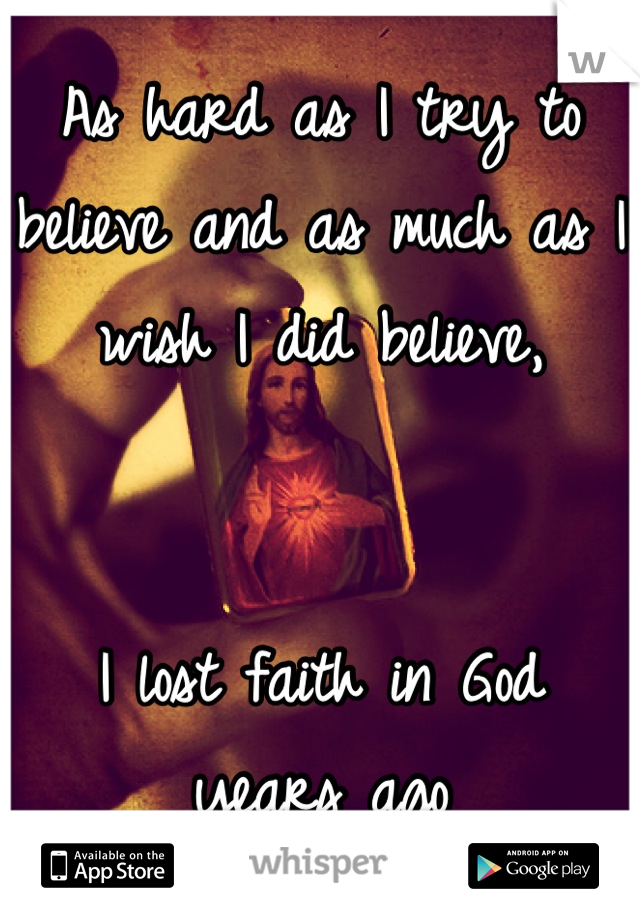 As hard as I try to believe and as much as I wish I did believe,    I lost faith in God  years ago