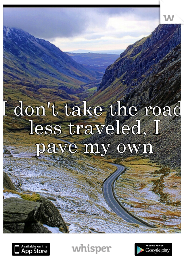 I don't take the road less traveled, I pave my own
