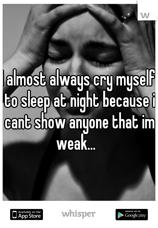 I almost always cry myself to sleep at night because i cant show anyone that im weak...