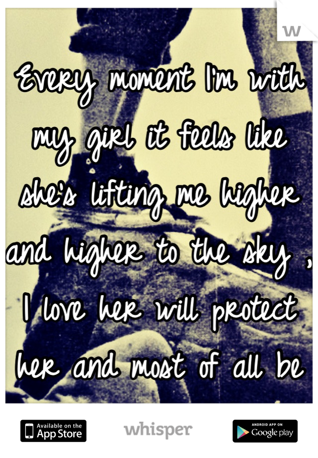 Every moment I'm with my girl it feels like she's lifting me higher and higher to the sky , I love her will protect her and most of all be there for her <3