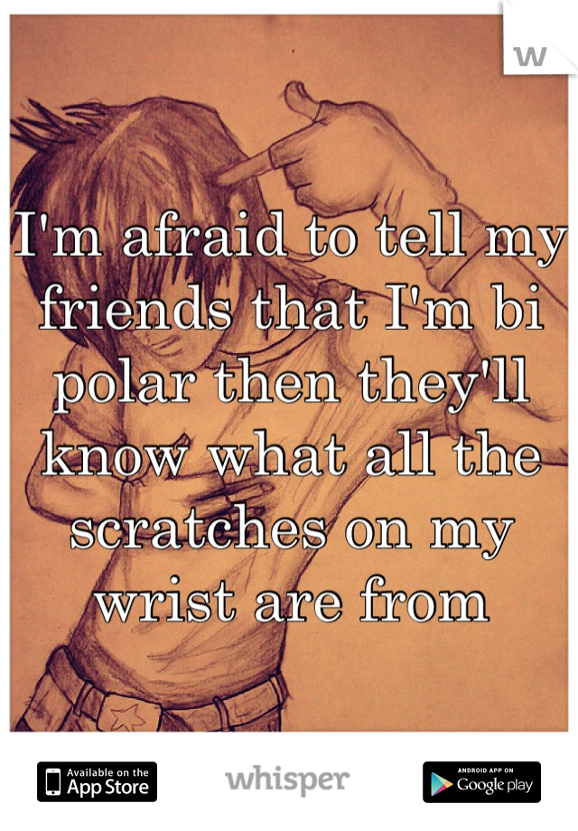 I'm afraid to tell my friends that I'm bi polar then they'll know what all the scratches on my wrist are from