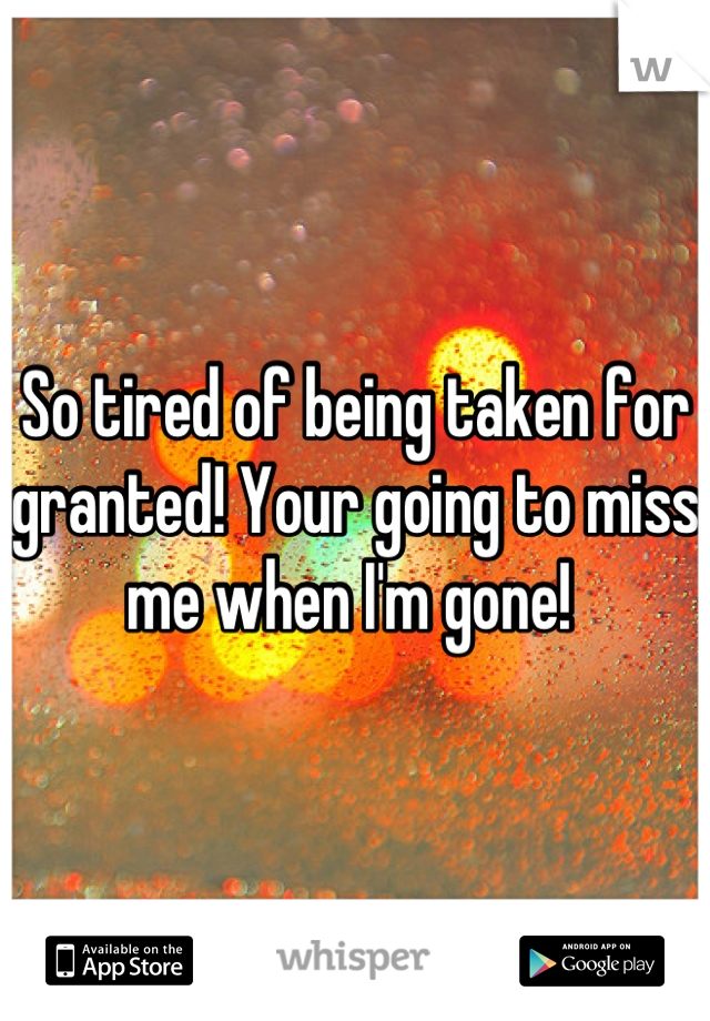 So tired of being taken for granted! Your going to miss me when I'm gone!