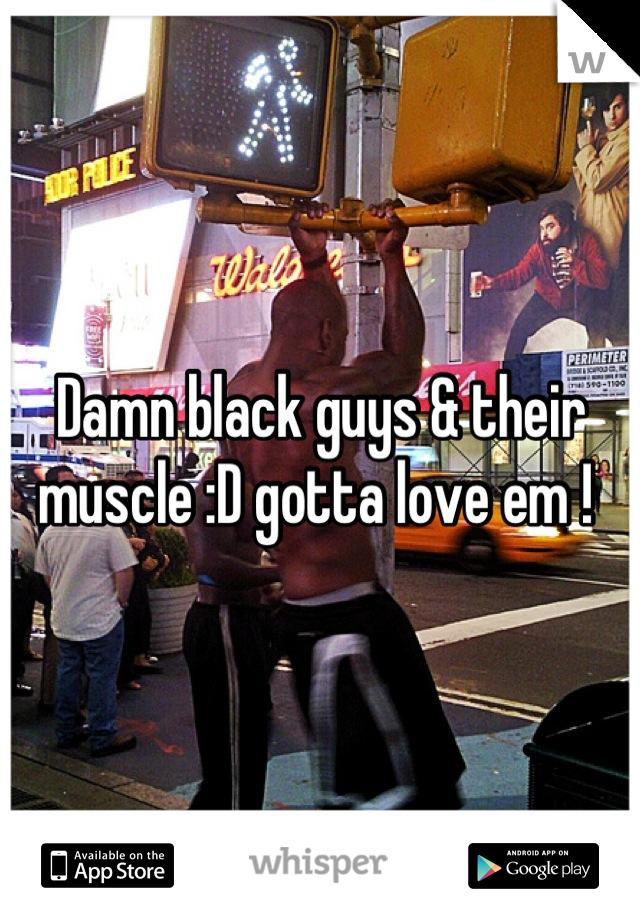 Damn black guys & their muscle :D gotta love em !