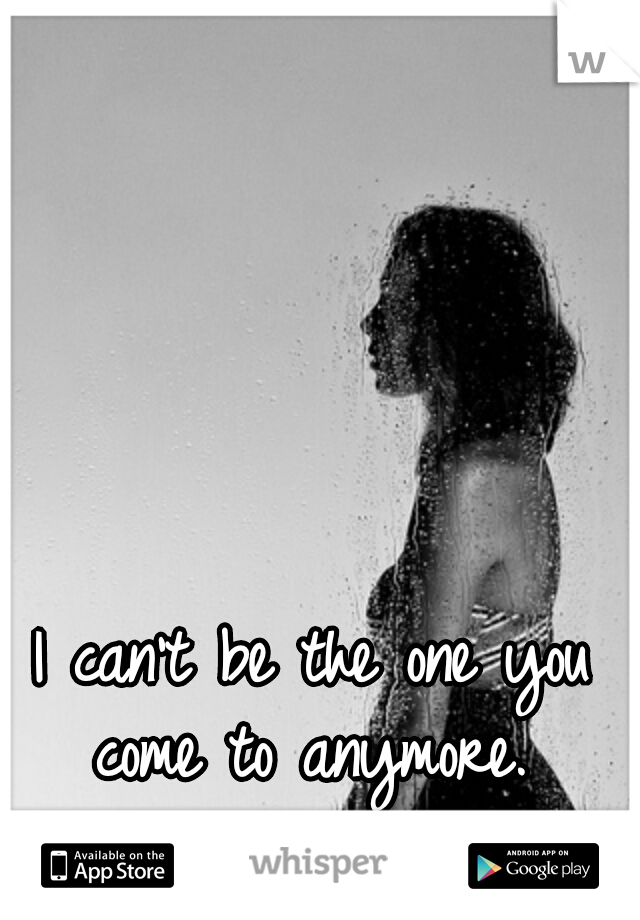 I can't be the one you come to anymore.