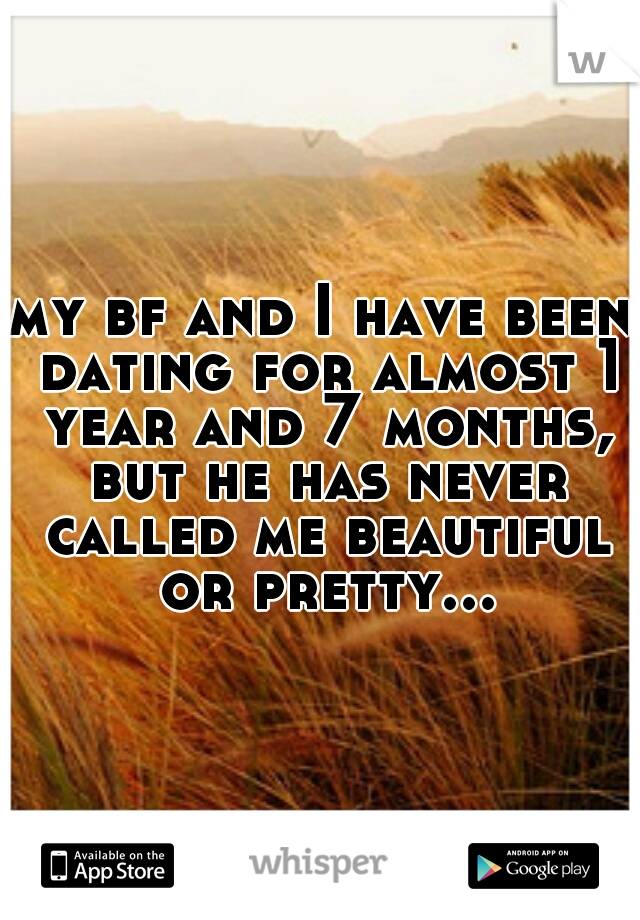 my bf and I have been dating for almost 1 year and 7 months, but he has never called me beautiful or pretty...