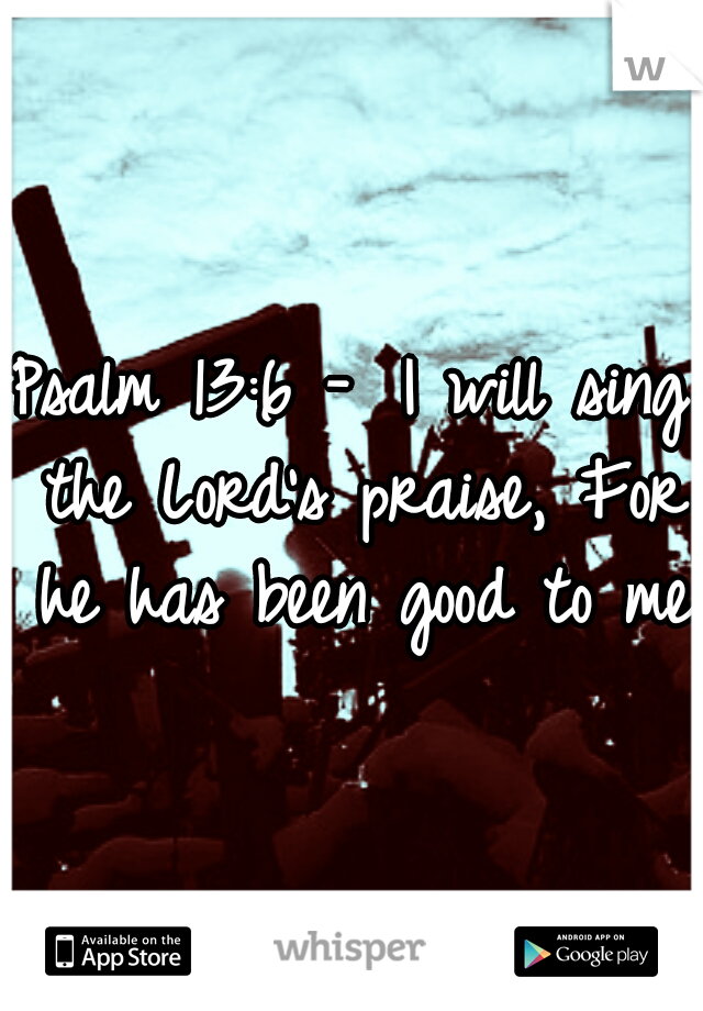 Psalm 13:6 -  I will sing the Lord's praise, For he has been good to me