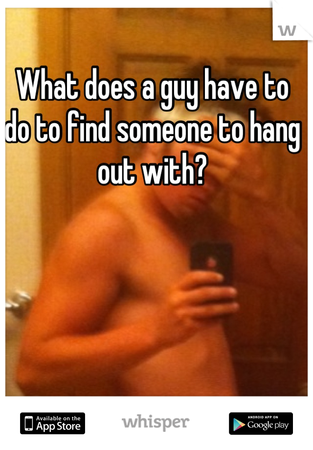 What does a guy have to do to find someone to hang out with?