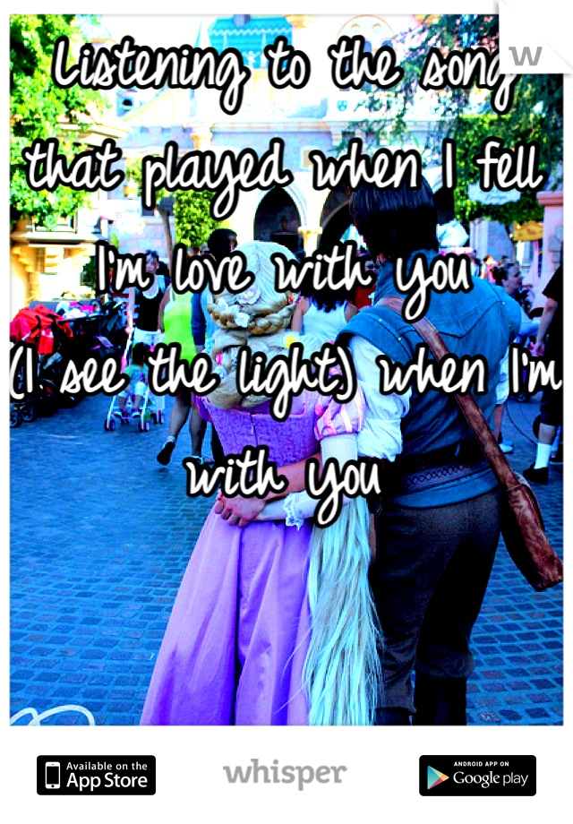 Listening to the song that played when I fell I'm love with you (I see the light) when I'm with you
