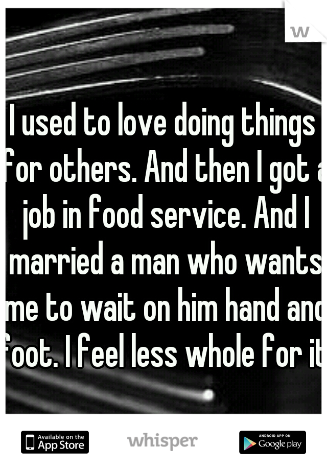 I used to love doing things for others. And then I got a job in food service. And I married a man who wants me to wait on him hand and foot. I feel less whole for it.