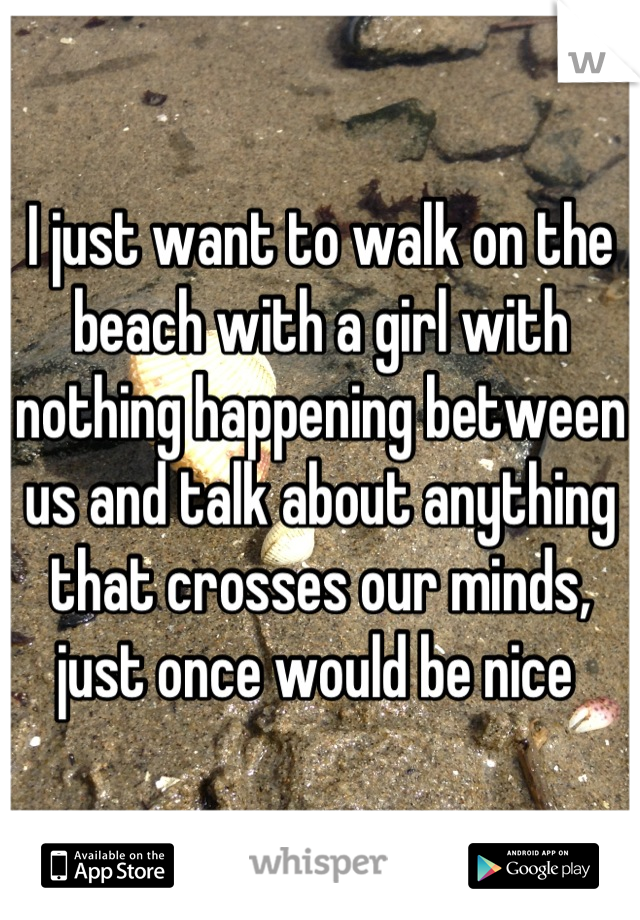 I just want to walk on the beach with a girl with nothing happening between us and talk about anything that crosses our minds, just once would be nice