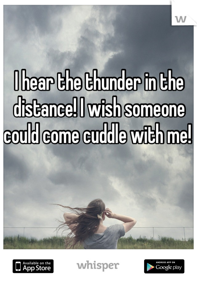 I hear the thunder in the distance! I wish someone could come cuddle with me!