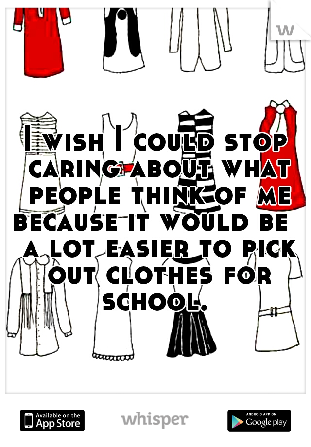I wish I could stop caring about what people think of me because it would be   a lot easier to pick out clothes for school.
