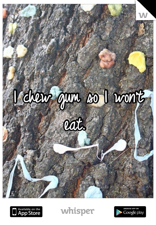 I chew gum so I won't eat.