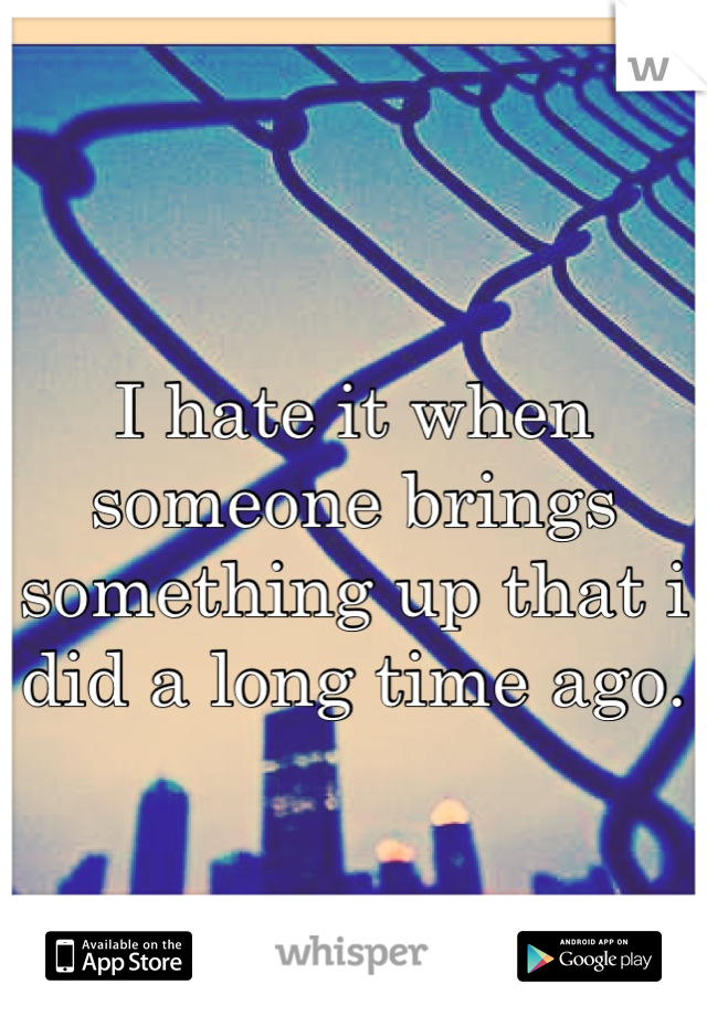 I hate it when someone brings something up that i did a long time ago.