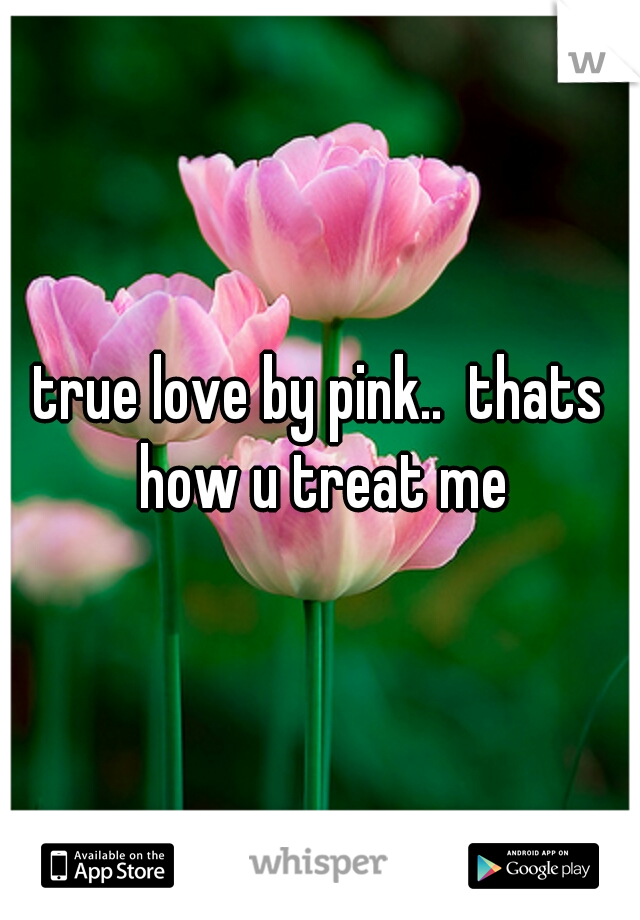 true love by pink..  thats how u treat me