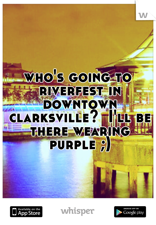 who's going to riverfest in downtown clarksville?  I'll be there wearing purple ;)
