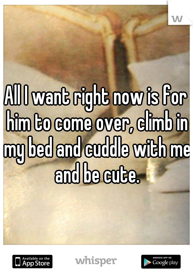 All I want right now is for him to come over, climb in my bed and cuddle with me and be cute.