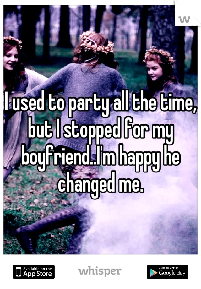 I used to party all the time, but I stopped for my boyfriend..I'm happy he changed me.