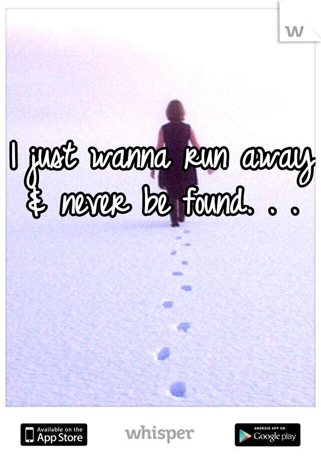 I just wanna run away & never be found. . .
