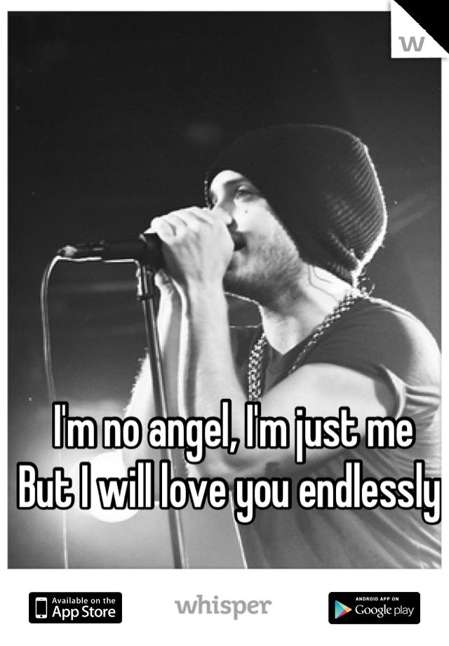 I'm no angel, I'm just me But I will love you endlessly