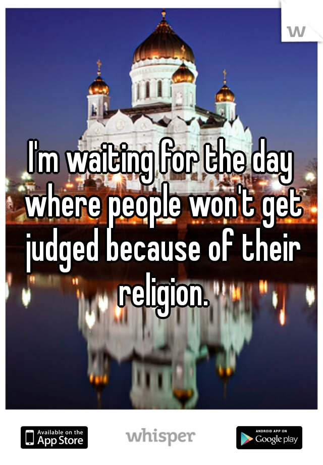 I'm waiting for the day where people won't get judged because of their religion.