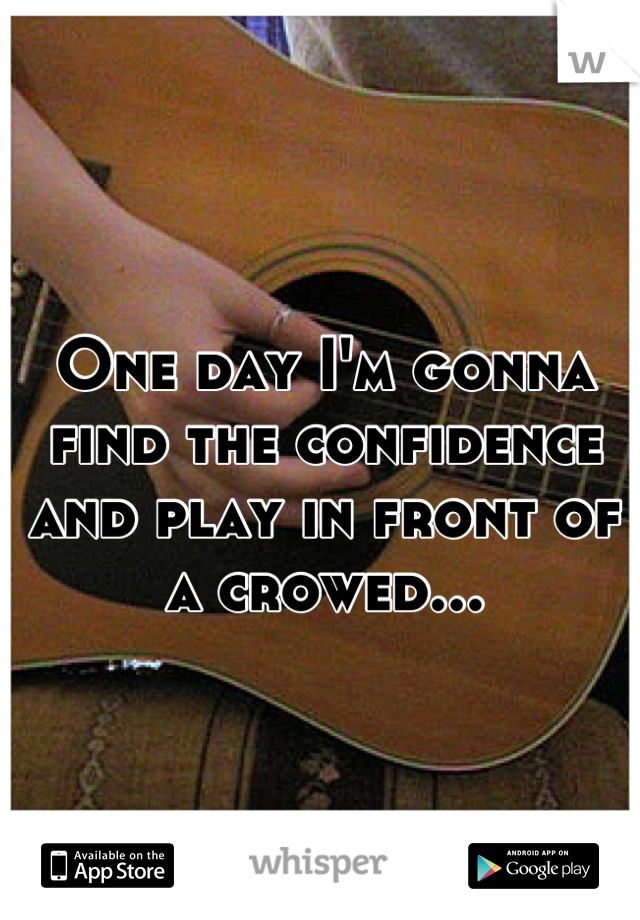 One day I'm gonna find the confidence and play in front of a crowed...