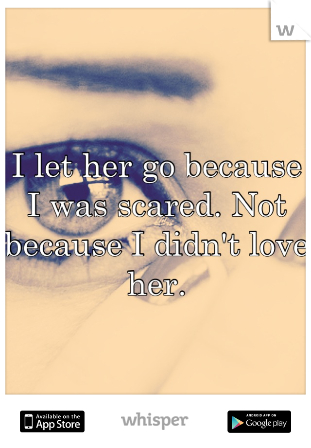 I let her go because I was scared. Not because I didn't love her.
