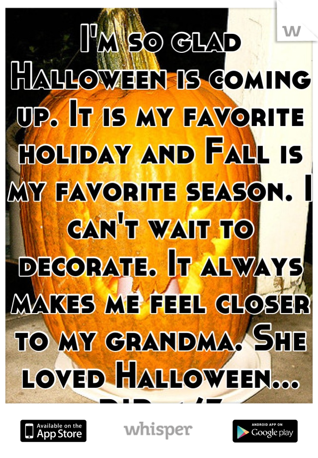 I'm so glad Halloween is coming up. It is my favorite holiday and Fall is my favorite season. I can't wait to decorate. It always makes me feel closer to my grandma. She loved Halloween... RIP </3
