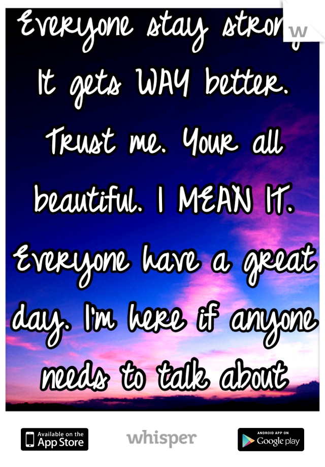 Everyone stay strong! It gets WAY better. Trust me. Your all beautiful. I MEAN IT. Everyone have a great day. I'm here if anyone needs to talk about something.  <3