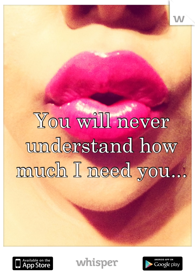 You will never understand how much I need you...