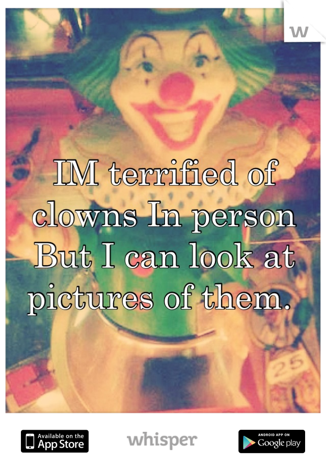 IM terrified of clowns In person But I can look at pictures of them.