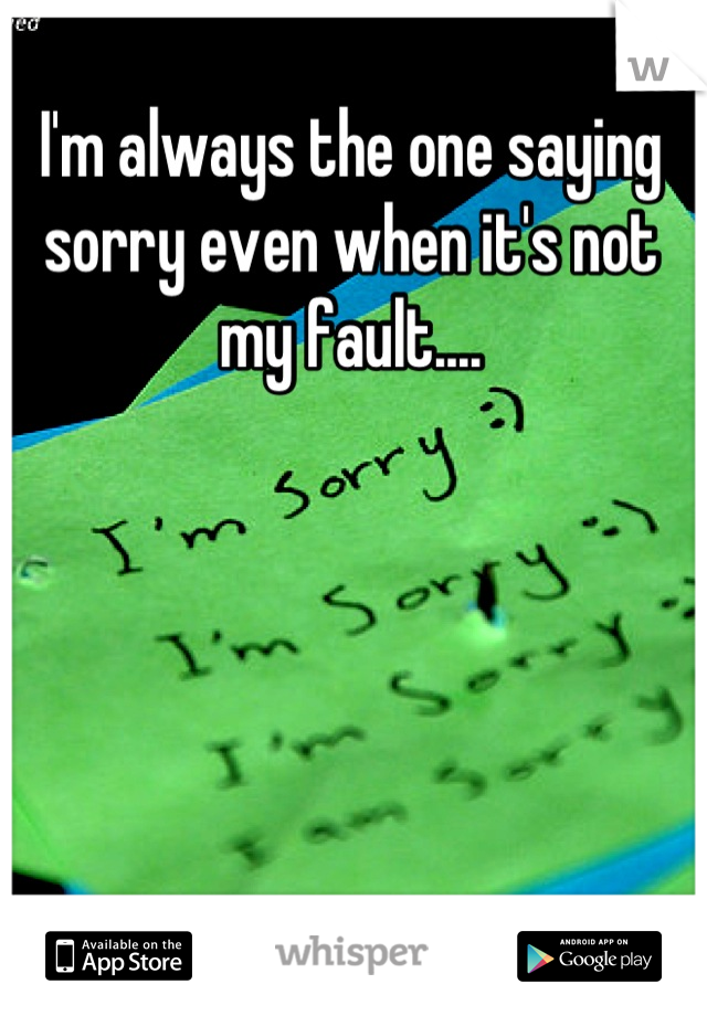 I'm always the one saying sorry even when it's not my fault....