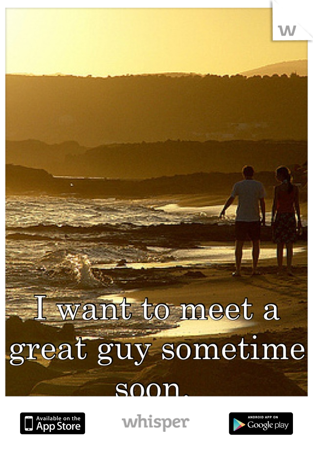 I want to meet a great guy sometime soon.