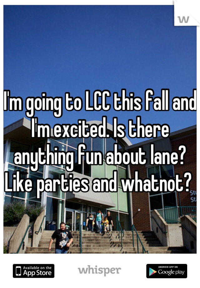 I'm going to LCC this fall and I'm excited. Is there anything fun about lane? Like parties and whatnot?