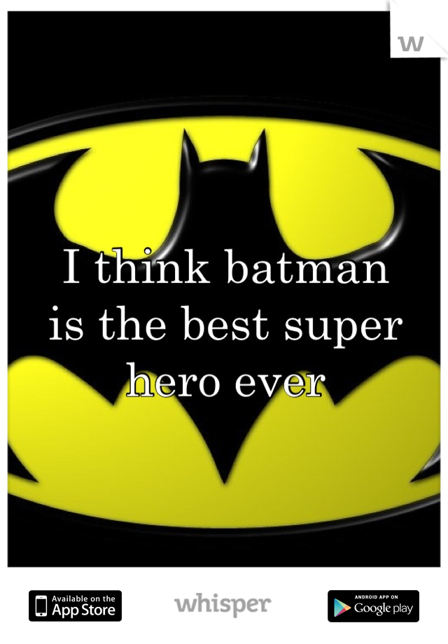 I think batman  is the best super  hero ever
