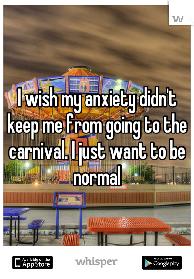 I wish my anxiety didn't keep me from going to the carnival. I just want to be normal