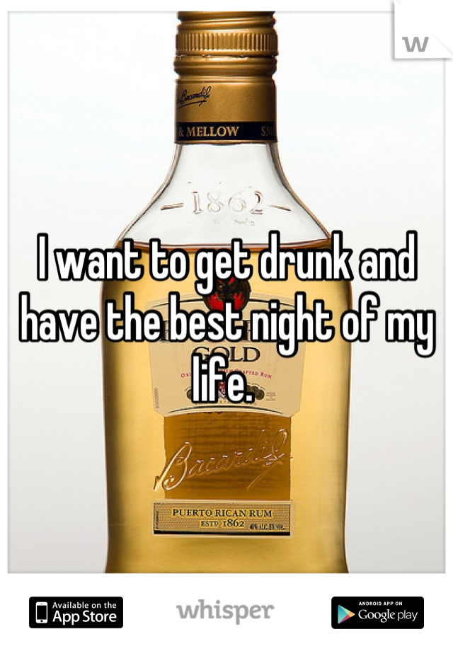 I want to get drunk and have the best night of my life.
