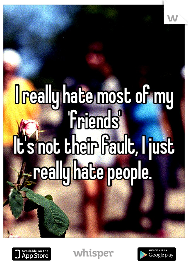 I really hate most of my 'friends' It's not their fault, I just really hate people.