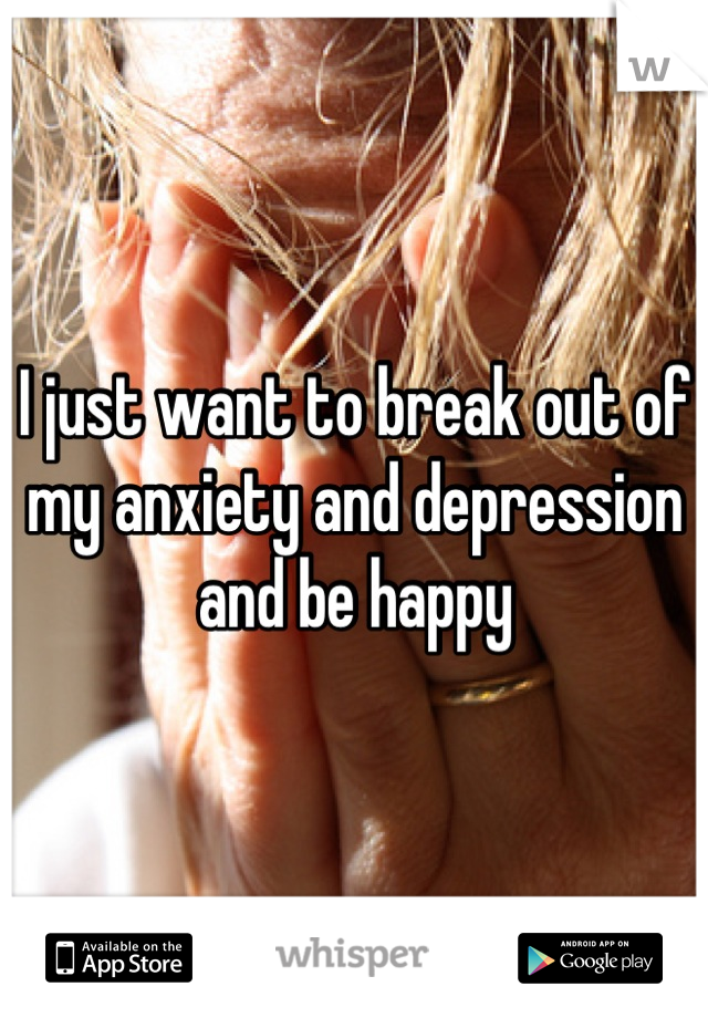 I just want to break out of my anxiety and depression and be happy