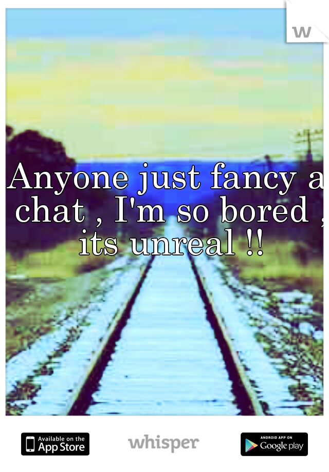 Anyone just fancy a chat , I'm so bored , its unreal !!