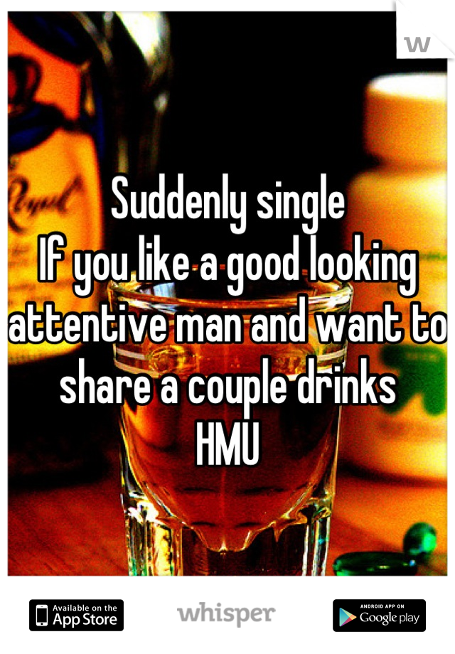 Suddenly single    If you like a good looking attentive man and want to share a couple drinks  HMU