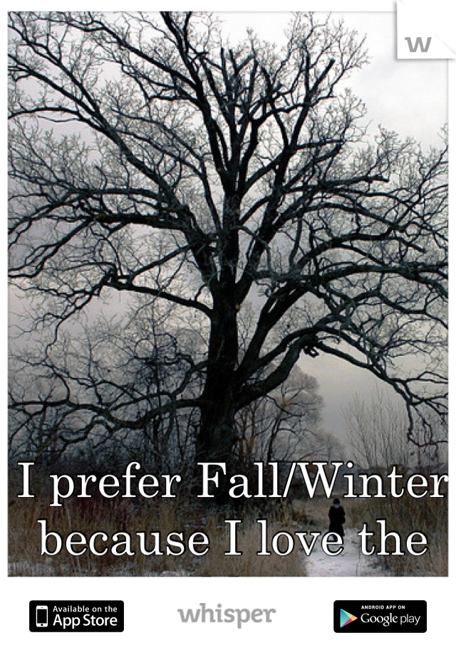 I prefer Fall/Winter because I love the cold <3