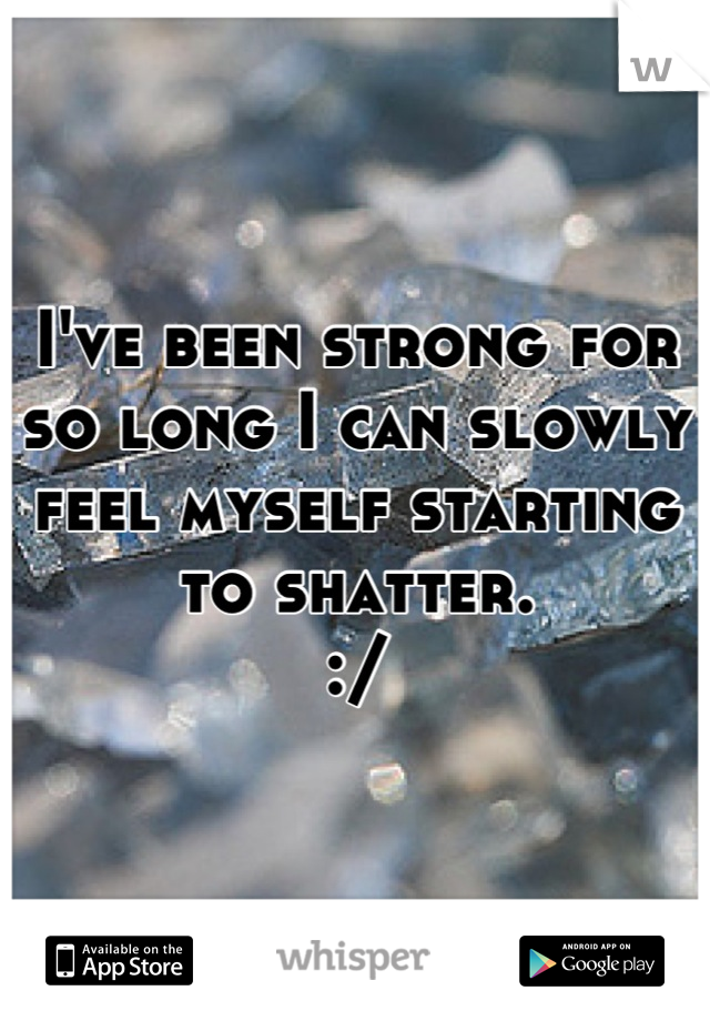 I've been strong for so long I can slowly feel myself starting to shatter. :/